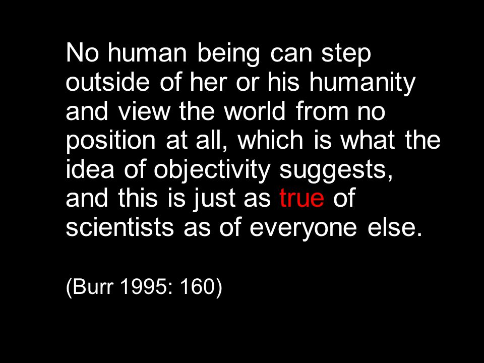 No human being can step outside of her or his humanity and view the world from no position at all, which is what the idea of objectivity suggests, and this is just as true of scientists as of everyone else.