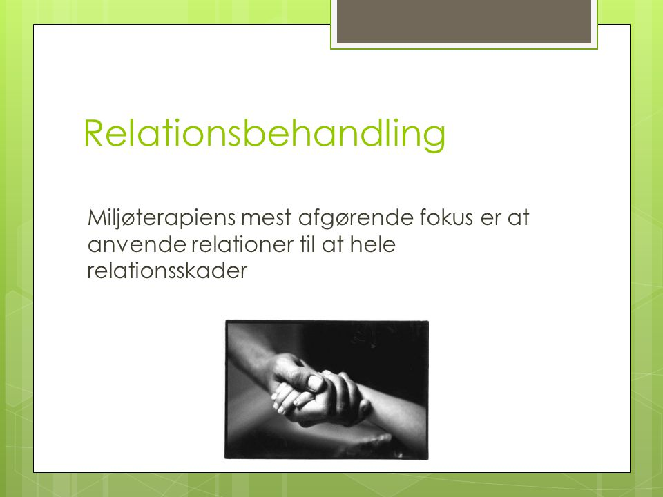 Relationsbehandling Miljøterapiens mest afgørende fokus er at anvende relationer til at hele relationsskader.