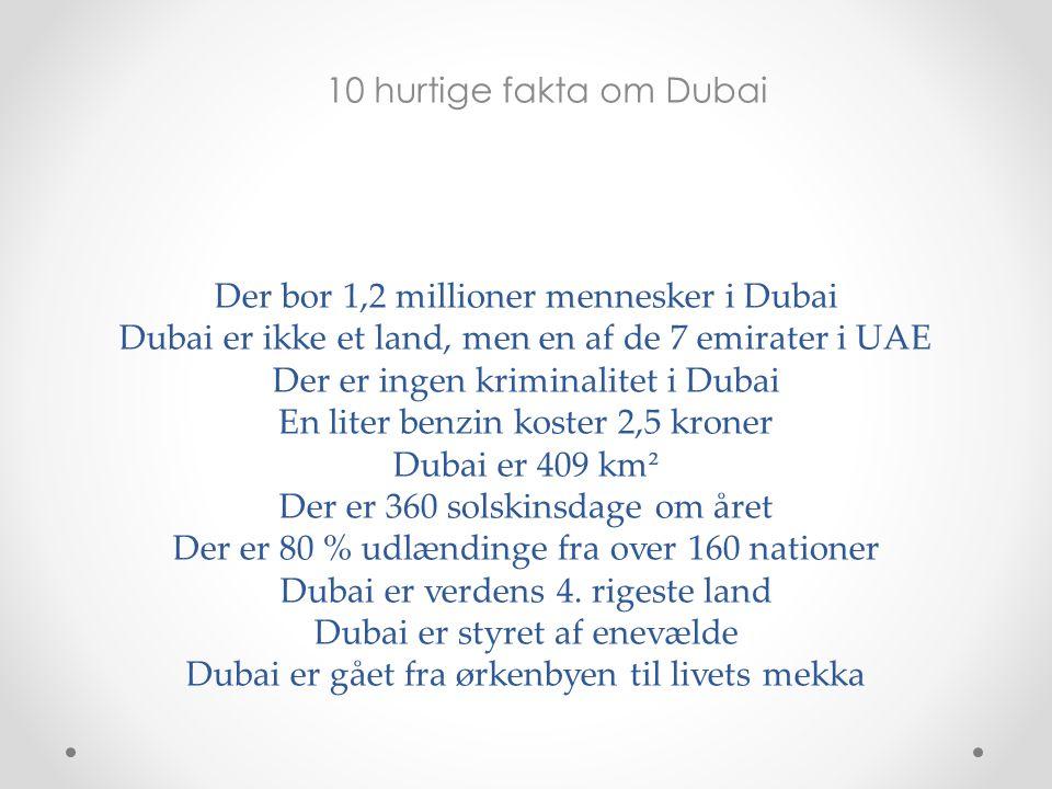Der bor 1,2 millioner mennesker i Dubai Dubai er ikke et land, men en af de 7 emirater i UAE Der er ingen kriminalitet i Dubai En liter benzin koster 2,5 kroner Dubai er 409 km² Der er 360 solskinsdage om året Der er 80 % udlændinge fra over 160 nationer Dubai er verdens 4. rigeste land Dubai er styret af enevælde Dubai er gået fra ørkenbyen til livets mekka