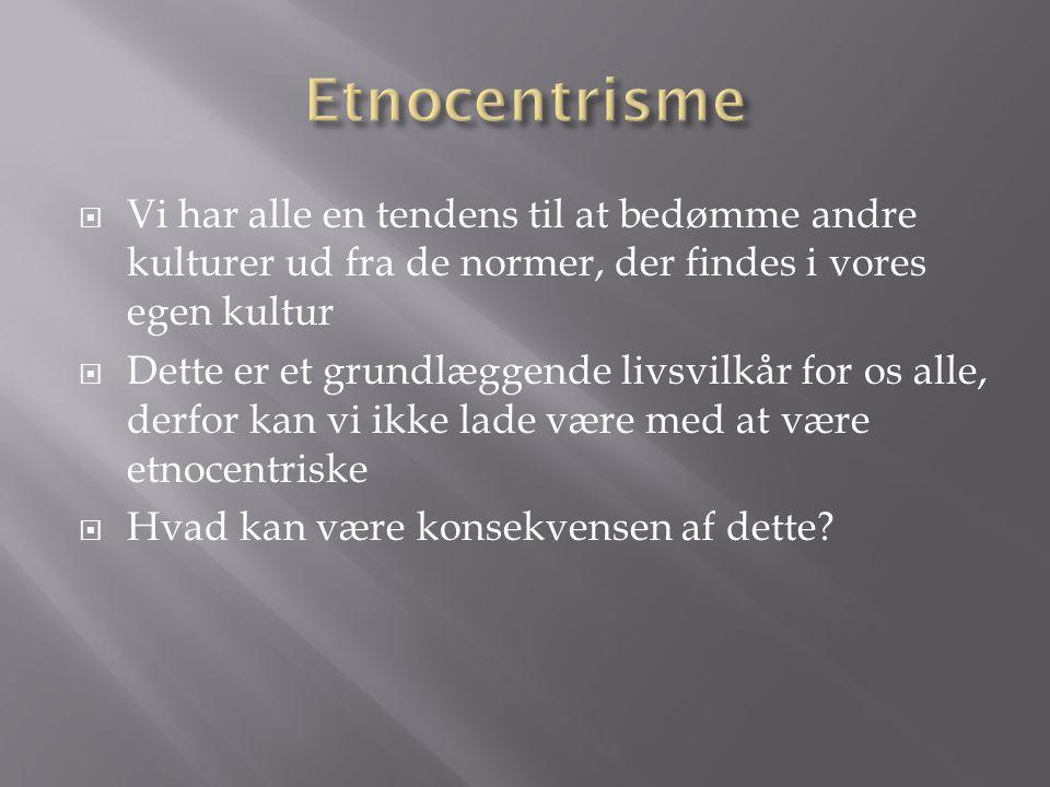 Etnocentrisme Vi har alle en tendens til at bedømme andre kulturer ud fra de normer, der findes i vores egen kultur.