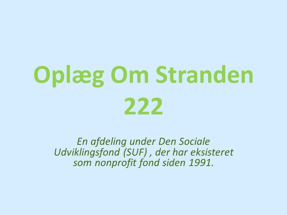 Oplæg Om Stranden 222 En afdeling under Den Sociale Udviklingsfond (SUF) , der har eksisteret som nonprofit fond siden 1991.