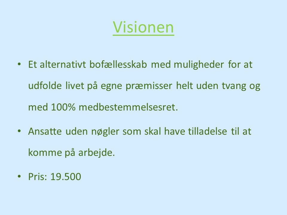 Visionen Et alternativt bofællesskab med muligheder for at udfolde livet på egne præmisser helt uden tvang og med 100% medbestemmelsesret.