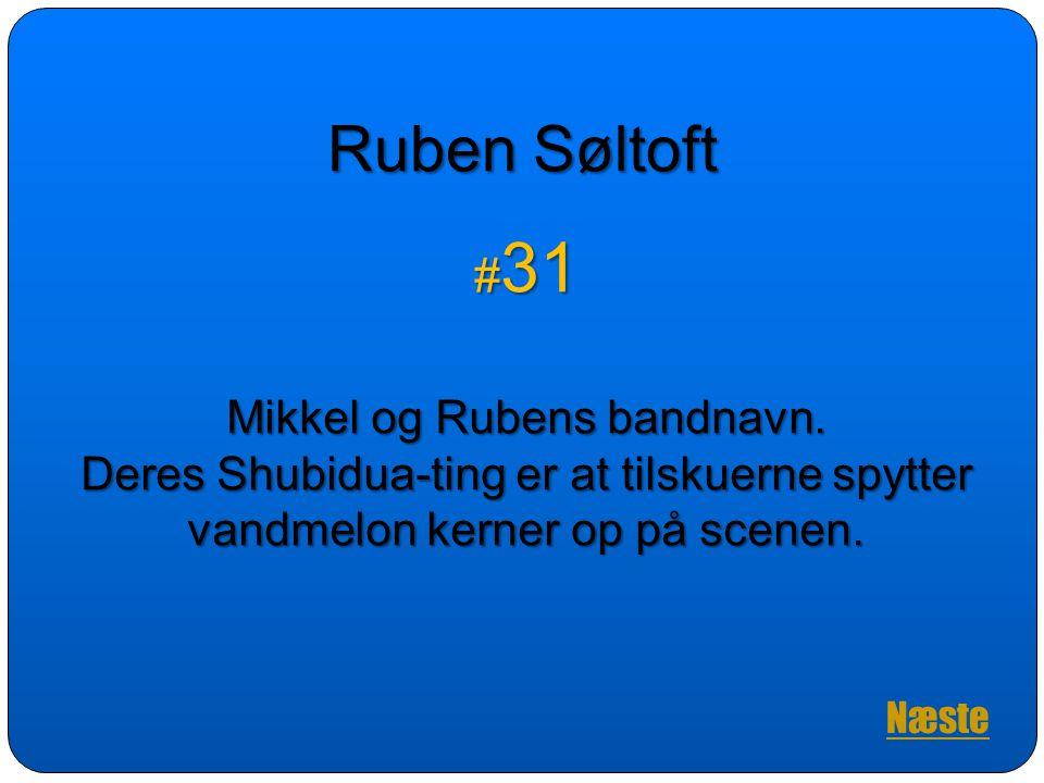 Ruben Søltoft #31. Mikkel og Rubens bandnavn. Deres Shubidua-ting er at tilskuerne spytter vandmelon kerner op på scenen.