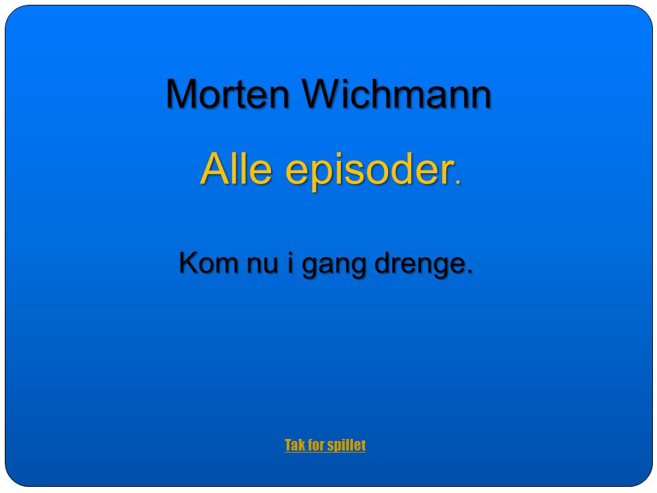 Morten Wichmann Alle episoder. Kom nu i gang drenge. Tak for spillet