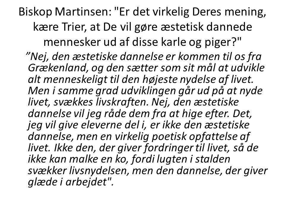 Biskop Martinsen: Er det virkelig Deres mening, kære Trier, at De vil gøre æstetisk dannede mennesker ud af disse karle og piger