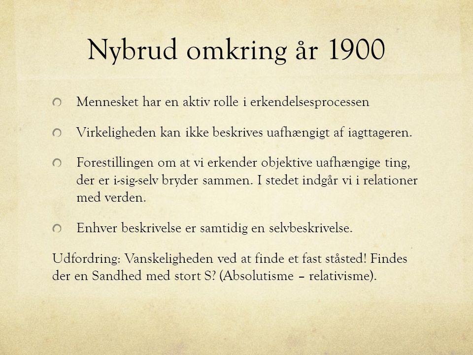 Nybrud omkring år 1900 Mennesket har en aktiv rolle i erkendelsesprocessen. Virkeligheden kan ikke beskrives uafhængigt af iagttageren.