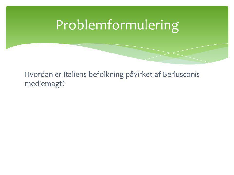 Problemformulering Hvordan er Italiens befolkning påvirket af Berlusconis mediemagt