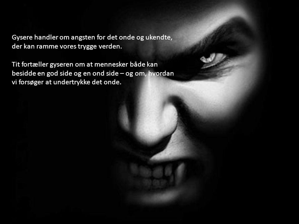 Gysere handler om angsten for det onde og ukendte, der kan ramme vores trygge verden.