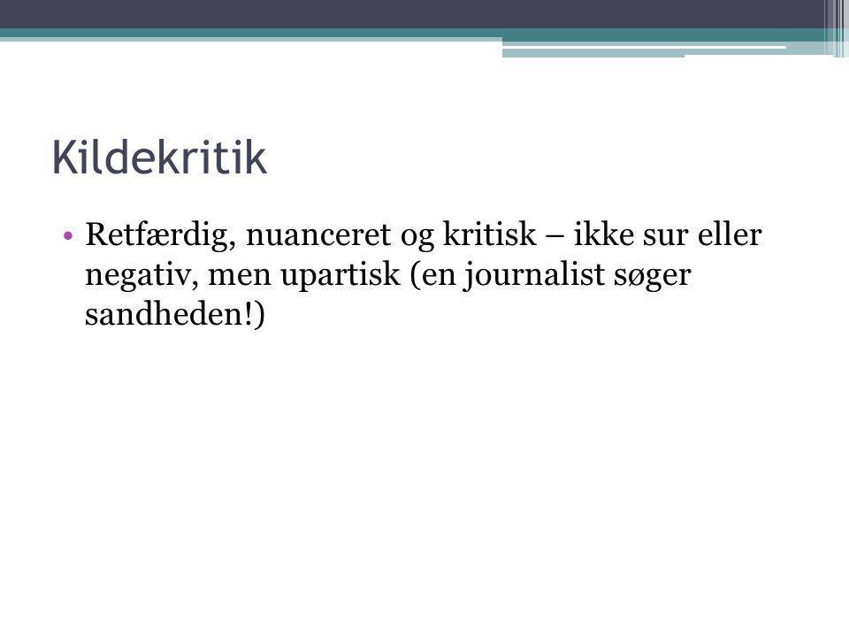 Kildekritik Retfærdig, nuanceret og kritisk – ikke sur eller negativ, men upartisk (en journalist søger sandheden!)