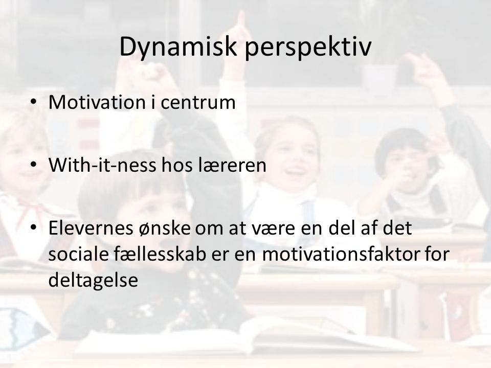 Dynamisk perspektiv Motivation i centrum With-it-ness hos læreren