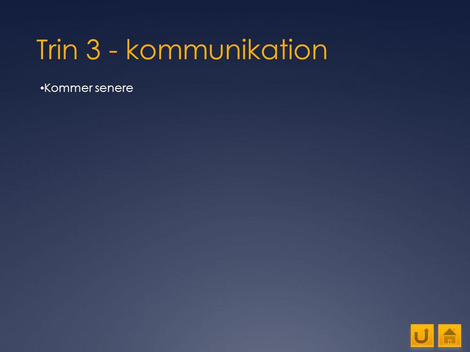Trin 3 - kommunikation Kommer senere