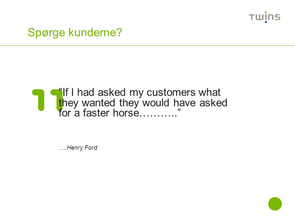 Spørge kunderne If I had asked my customers what they wanted they would have asked for a faster horse………..