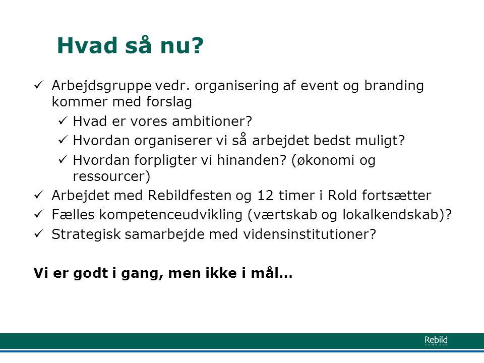 Hvad så nu Arbejdsgruppe vedr. organisering af event og branding kommer med forslag. Hvad er vores ambitioner