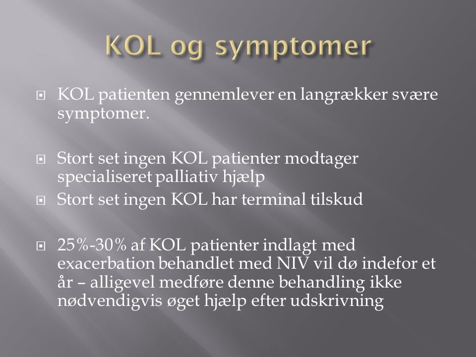 KOL og symptomer KOL patienten gennemlever en langrækker svære symptomer. Stort set ingen KOL patienter modtager specialiseret palliativ hjælp.