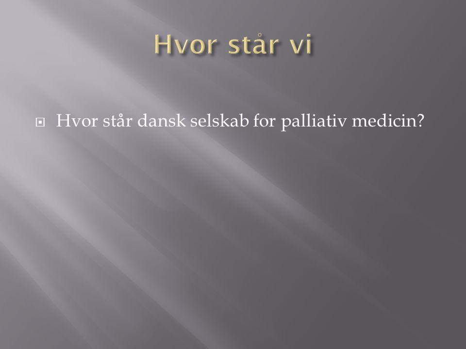Hvor står vi Hvor står dansk selskab for palliativ medicin