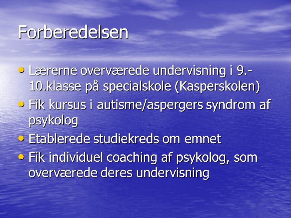 Forberedelsen Lærerne overværede undervisning i 9.-10.klasse på specialskole (Kasperskolen) Fik kursus i autisme/aspergers syndrom af psykolog.