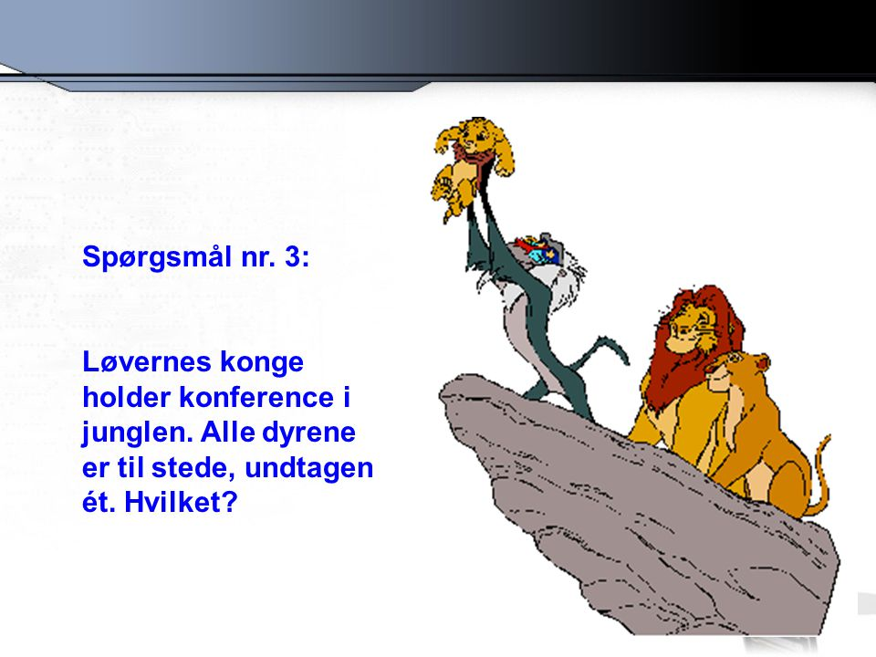 Spørgsmål nr. 3: Løvernes konge holder konference i junglen.