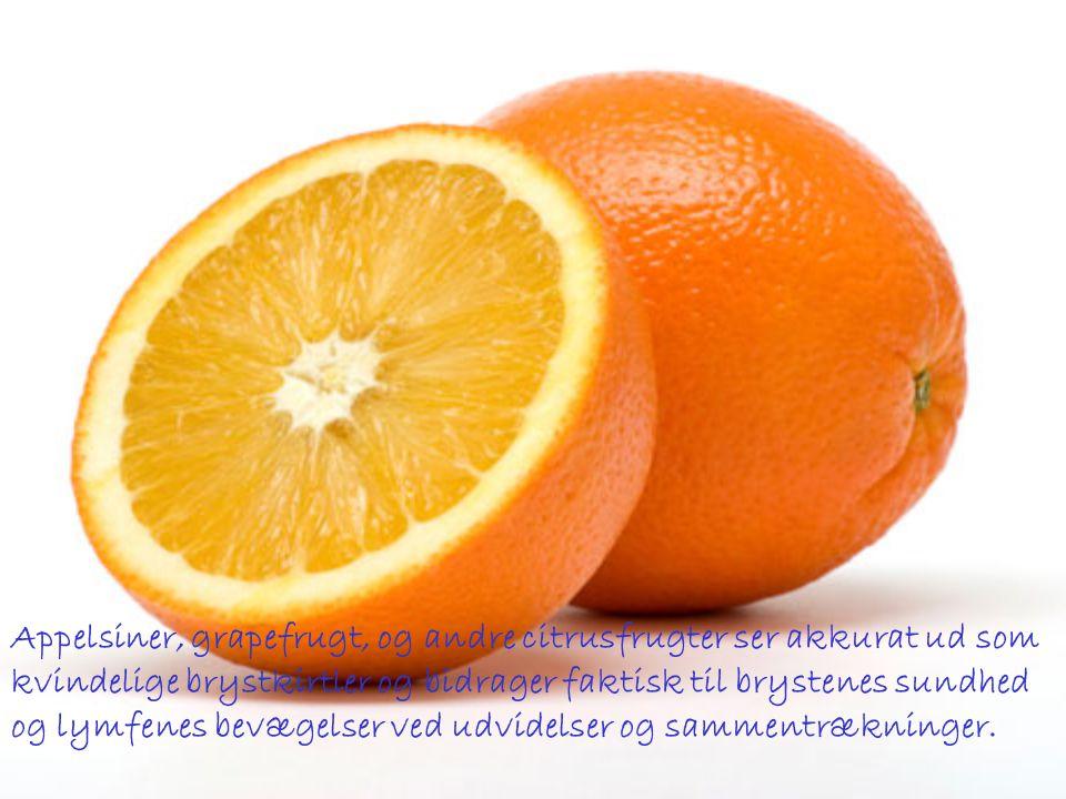 Appelsiner, grapefrugt, og andre citrusfrugter ser akkurat ud som kvindelige brystkirtler og bidrager faktisk til brystenes sundhed og lymfenes bevægelser ved udvidelser og sammentrækninger.