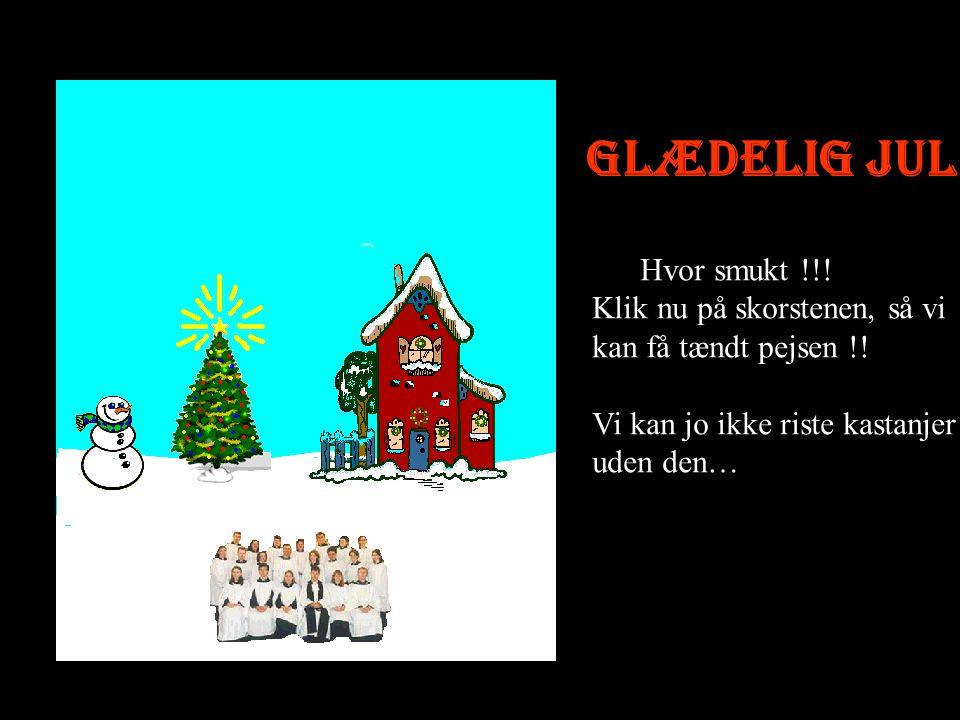 Glædelig jul Hvor smukt !!! Klik nu på skorstenen, så vi