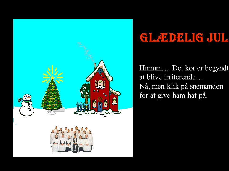 Glædelig jul Hmmm… Det kor er begyndt at blive irriterende… Nå, men klik på snemanden for at give ham hat på.