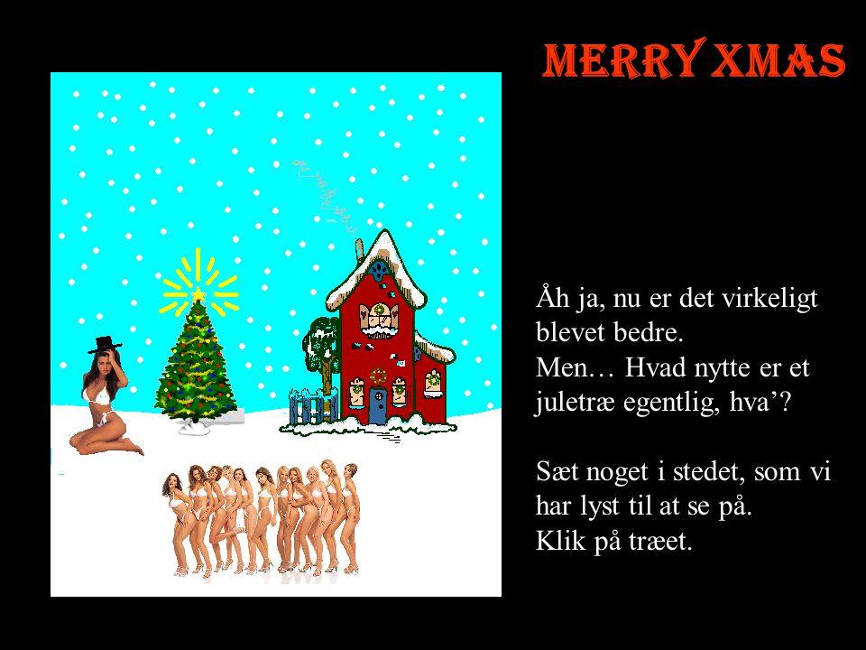 Merry Xmas Åh ja, nu er det virkeligt blevet bedre.