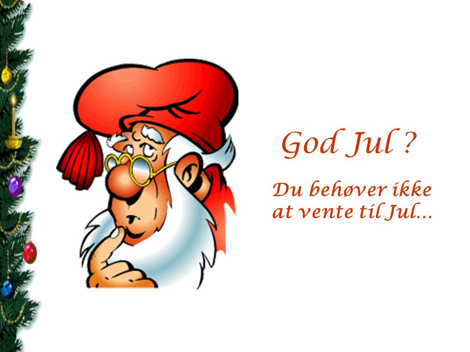 God Jul Du behøver ikke at vente til Jul…
