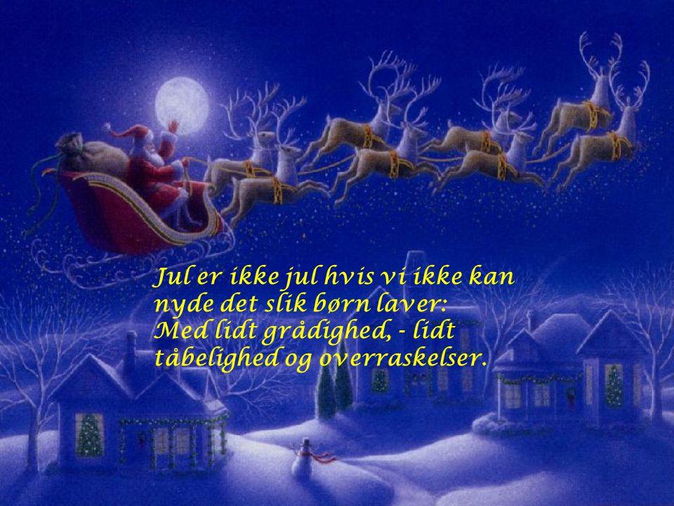 Jul er ikke jul hvis vi ikke kan nyde det slik børn laver: Med lidt grådighed, - lidt tåbelighed og overraskelser.