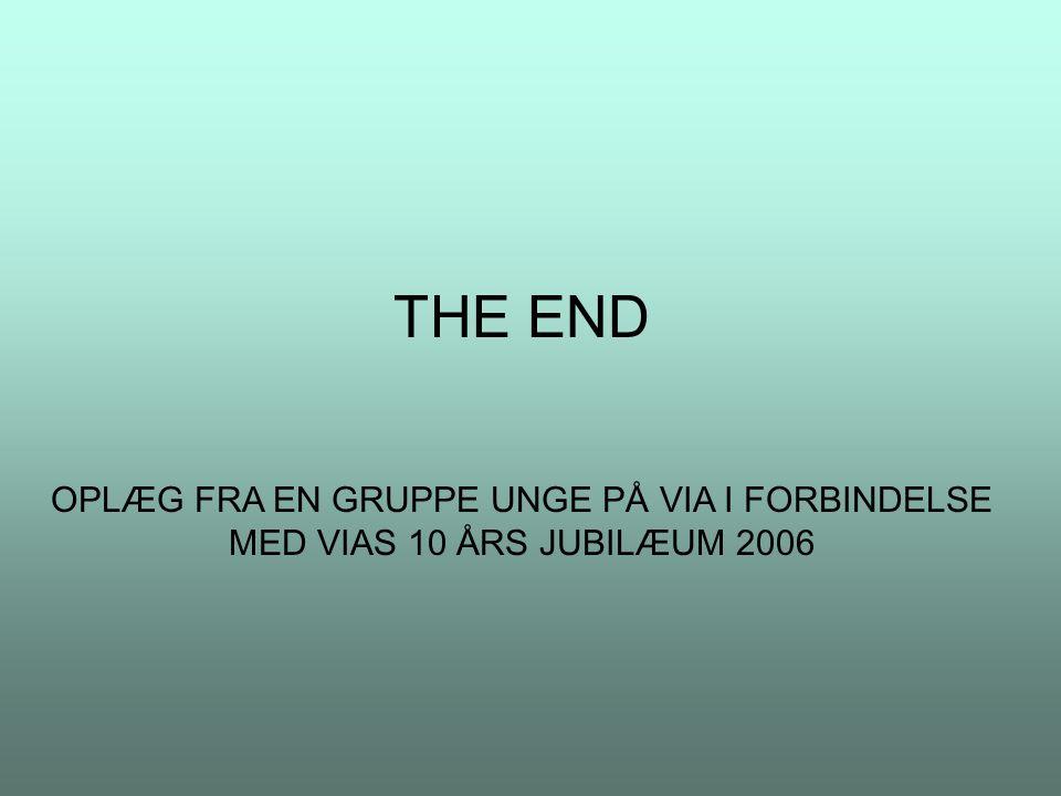 THE END OPLÆG FRA EN GRUPPE UNGE PÅ VIA I FORBINDELSE MED VIAS 10 ÅRS JUBILÆUM 2006