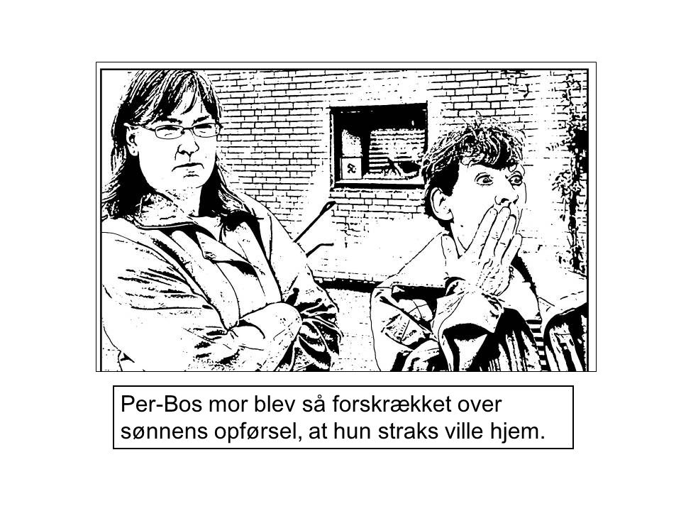 Per-Bos mor blev så forskrækket over sønnens opførsel, at hun straks ville hjem.