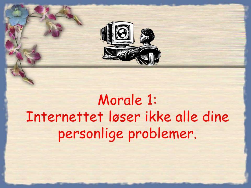 Morale 1: Internettet løser ikke alle dine personlige problemer.