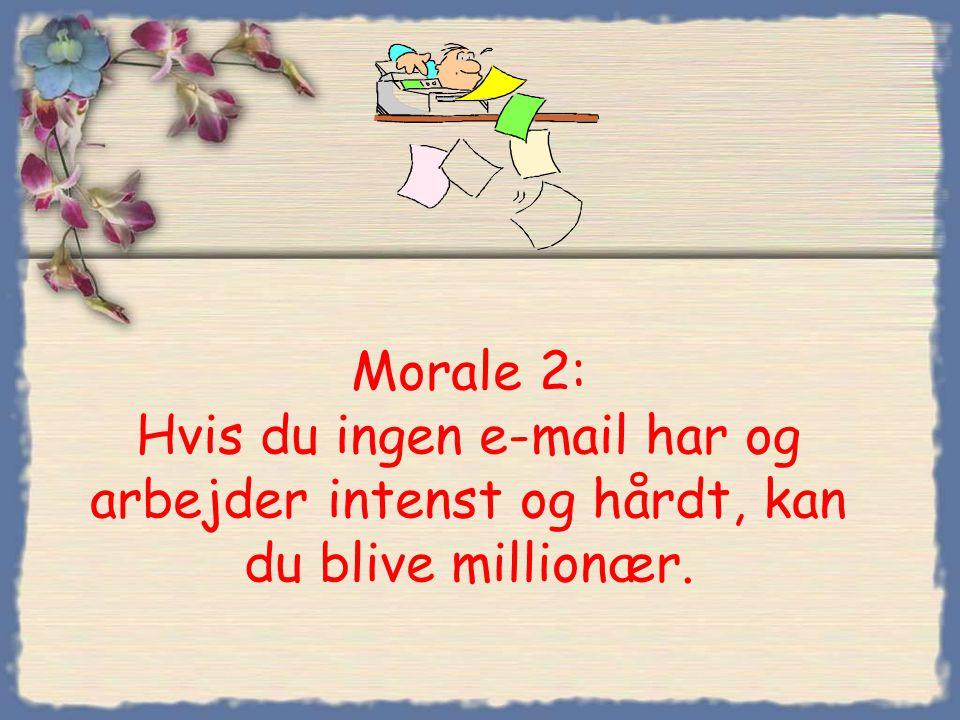 Morale 2: Hvis du ingen e-mail har og arbejder intenst og hårdt, kan du blive millionær.