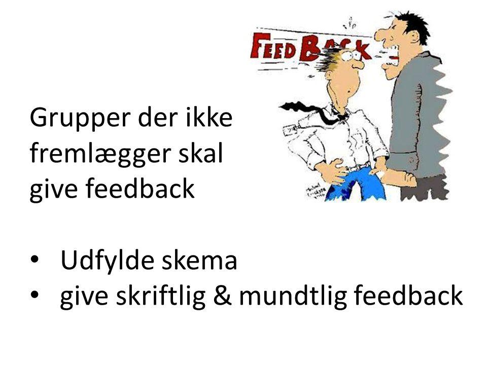 Grupper der ikke fremlægger skal give feedback Udfylde skema give skriftlig & mundtlig feedback