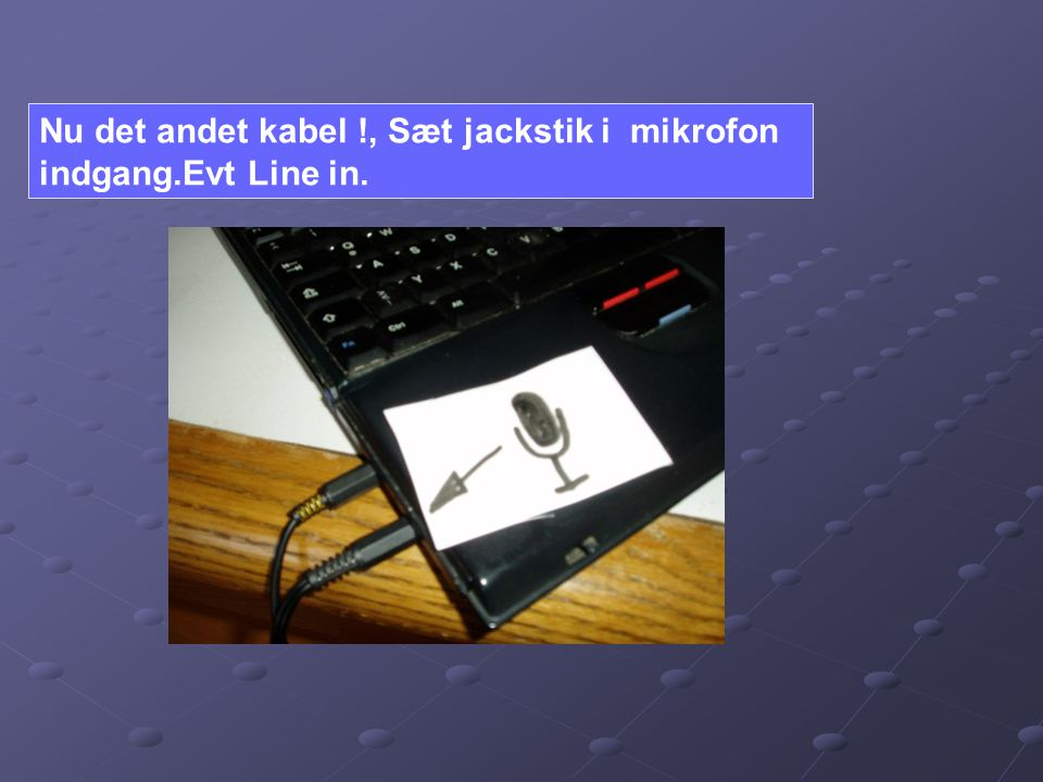 Nu det andet kabel !, Sæt jackstik i mikrofon indgang.Evt Line in.
