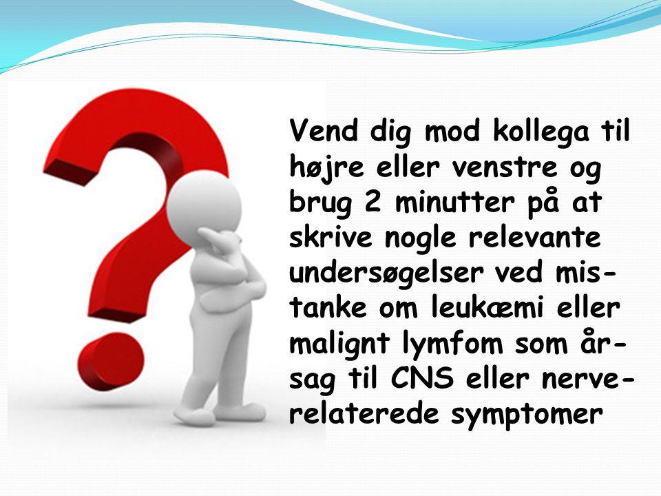 Vend dig mod kollega til højre eller venstre og brug 2 minutter på at skrive nogle relevante undersøgelser ved mis-tanke om leukæmi eller malignt lymfom som år-sag til CNS eller nerve-relaterede symptomer