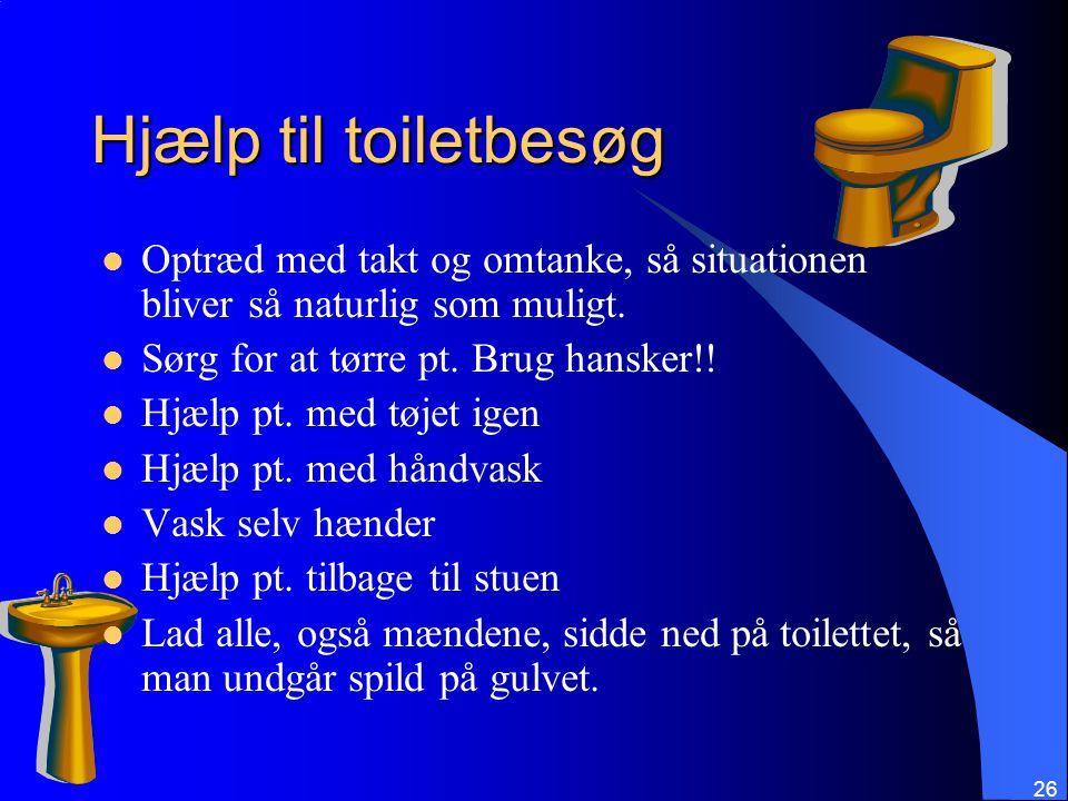 Hjælp til toiletbesøg Optræd med takt og omtanke, så situationen bliver så naturlig som muligt. Sørg for at tørre pt. Brug hansker!!