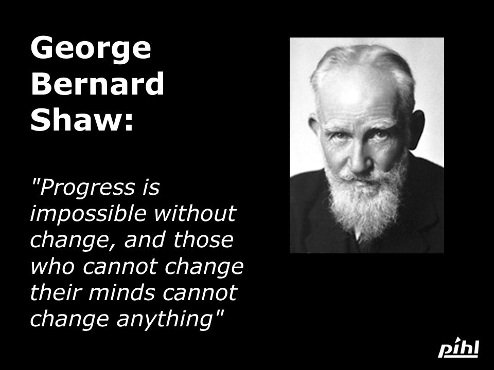 George Bernard Shaw: Progress is impossible without change, and those who cannot change their minds cannot change anything