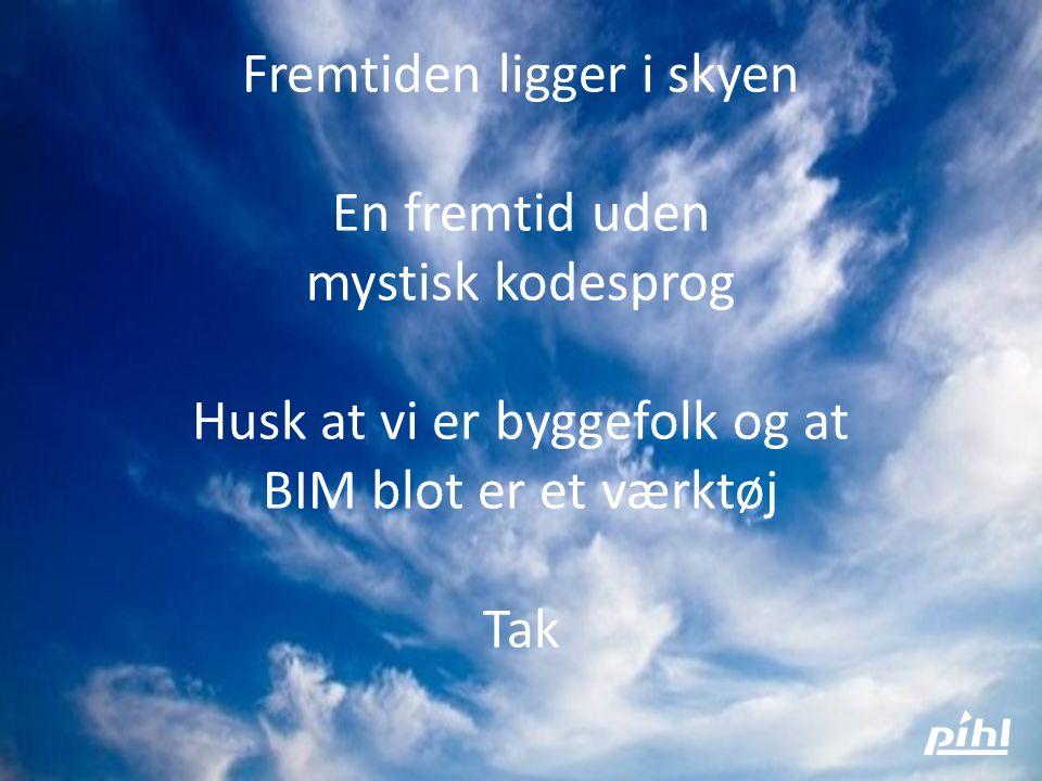 Fremtiden ligger i skyen En fremtid uden mystisk kodesprog Husk at vi er byggefolk og at BIM blot er et værktøj Tak