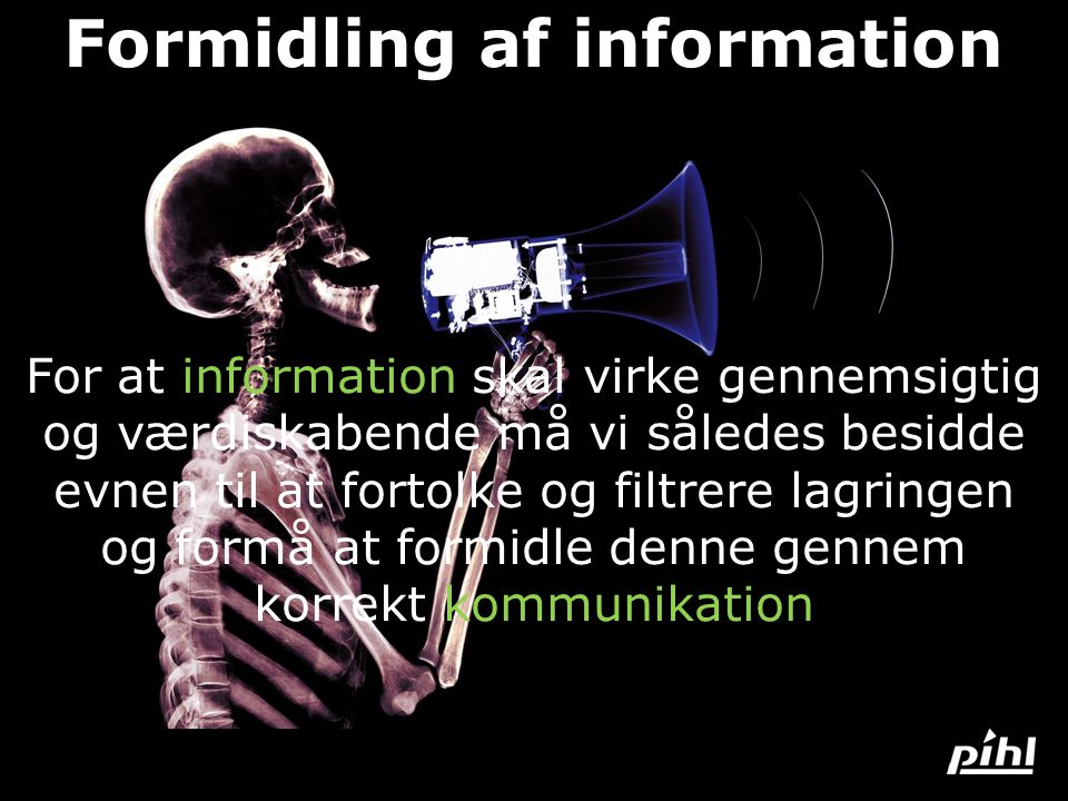 Formidling af information For at information skal virke gennemsigtig og værdiskabende må vi således besidde evnen til at fortolke og filtrere lagringen og formå at formidle denne gennem korrekt kommunikation