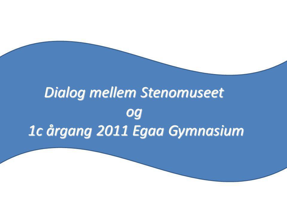 Dialog mellem Stenomuseet og 1c årgang 2011 Egaa Gymnasium