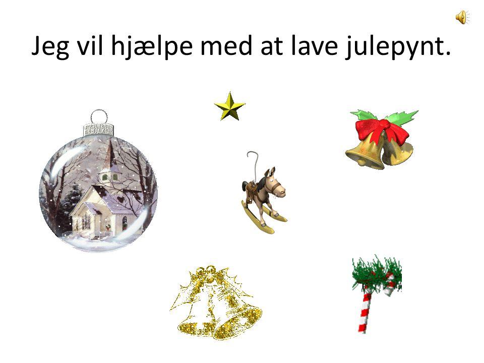 Jeg vil hjælpe med at lave julepynt.