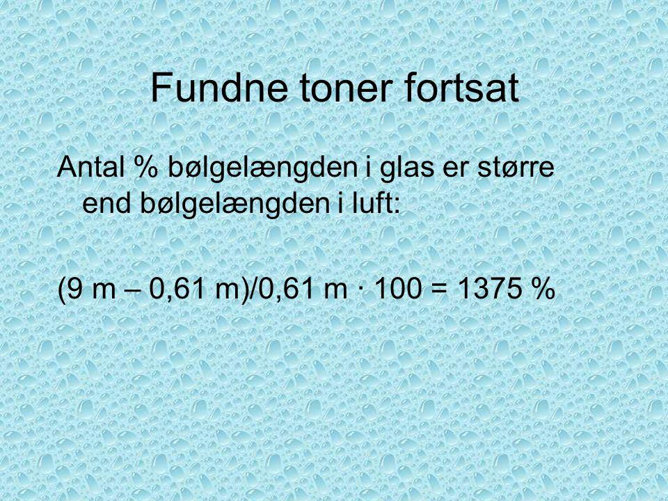 Fundne toner fortsat Antal % bølgelængden i glas er større end bølgelængden i luft: (9 m – 0,61 m)/0,61 m · 100 = 1375 %