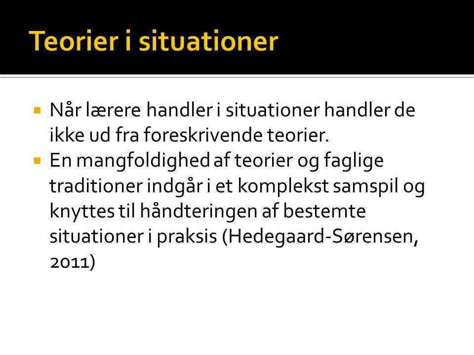 Teorier i situationer Når lærere handler i situationer handler de ikke ud fra foreskrivende teorier.