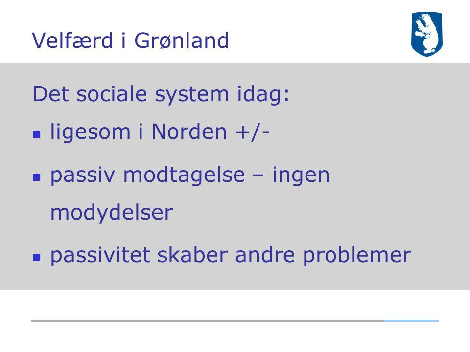 Velfærd i Grønland Det sociale system idag: ligesom i Norden +/- passiv modtagelse – ingen modydelser.