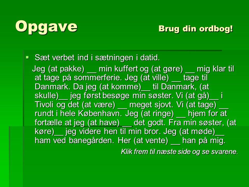 Opgave Brug din ordbog! Sæt verbet ind i sætningen i datid.