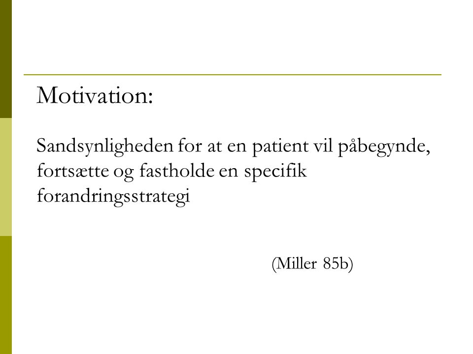 Motivation: Sandsynligheden for at en patient vil påbegynde, fortsætte og fastholde en specifik forandringsstrategi (Miller 85b)