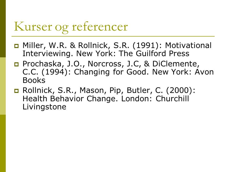 Kurser og referencer Miller, W.R. & Rollnick, S.R. (1991): Motivational Interviewing. New York: The Guilford Press.