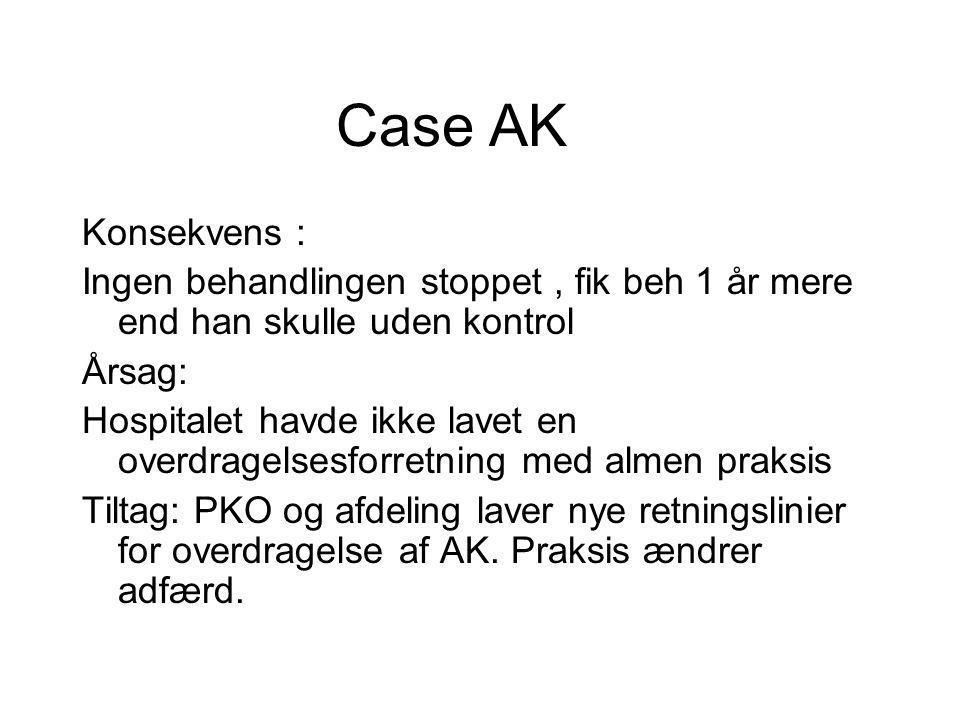 Case AK Konsekvens : Ingen behandlingen stoppet , fik beh 1 år mere end han skulle uden kontrol. Årsag: