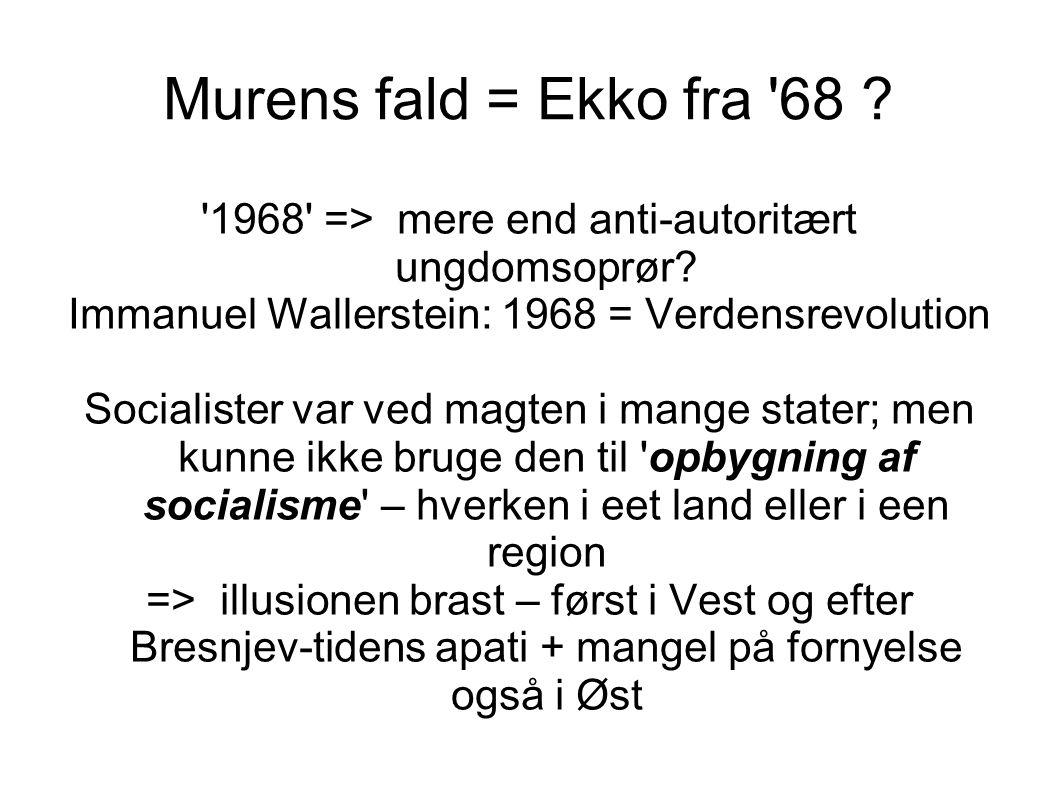 Murens fald = Ekko fra 68 1968 => mere end anti-autoritært ungdomsoprør Immanuel Wallerstein: 1968 = Verdensrevolution.