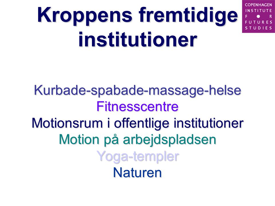 Kroppens fremtidige institutioner Kurbade-spabade-massage-helse Fitnesscentre Motionsrum i offentlige institutioner Motion på arbejdspladsen Yoga-templer Naturen
