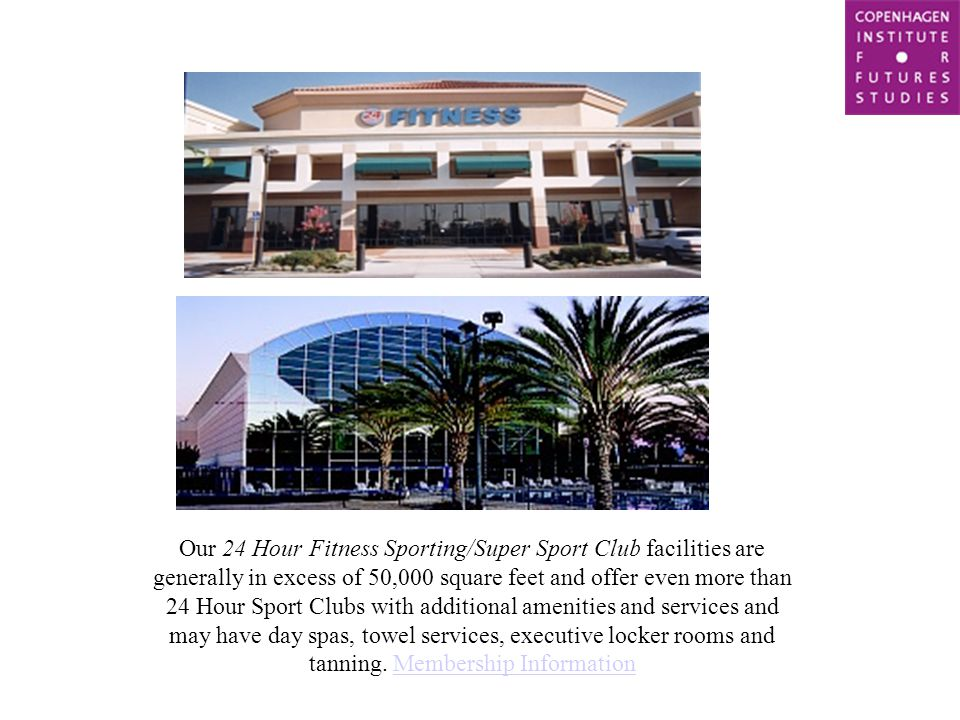 Our 24 Hour Fitness Sporting/Super Sport Club facilities are generally in excess of 50,000 square feet and offer even more than 24 Hour Sport Clubs with additional amenities and services and may have day spas, towel services, executive locker rooms and tanning.